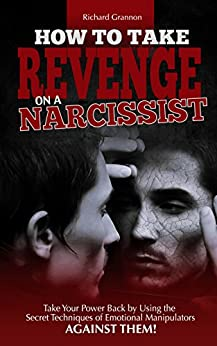 HOW TO TAKE REVENGE ON A NARCISSIST: Take your power back by using the secret techniques of emotional manipulators – against them by [Loric, Leyla, Grannon, Richard]