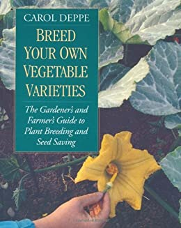 Breed Your Own Vegetable Varieties: The Gardener's and Farmer's Guide to Plant Breeding and Seed Saving, 2nd Edition: The Gardener's and Farmers Guide to Plant Breeding and Seed Saving by [Deppe, Carol]