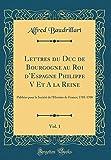 lettres du duc de bourgogne au roi d espagne philippe v et a la reine vol 1 publiees pour la societe de l histoire de france; 1701 1708 classic reprint
