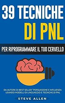 PNL - 39 tecniche, modelli e strategie pnl per cambiare la tua vita e quella degli altri: 39 tecniche basiche e avanzate di programmazione neuro-linguistica per riprogrammare il tuo cervello di [Allen, Steve]