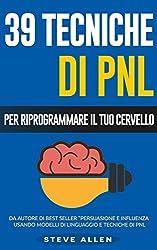 PNL - 39 tecniche, modelli e strategie pnl per cambiare la tua vita e quella degli altri: 39 tecniche basiche e avanzate di programmazione neuro-linguistica per riprogrammare il tuo cervello