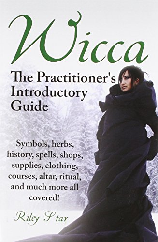 Wicca. the Practitioner's Introductory Guide. Symbols, Herbs, History, Spells, Shops, Supplies, Clothing, Courses, Altar, Ritual, and Much More All Co por Riley Star