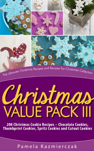 Christmas Value Pack III – 200 Christmas Cookie Recipes – Chocolate Cookies, Thumbprint Cookies, Spritz Cookies and Cutout Cookies (The Ultimate Christmas ... Collection Book 15) (English Edition)