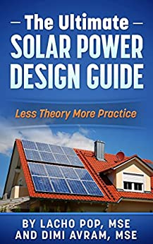 The Ultimate Solar Power Design Guide: Less Theory More Practice (The Missing Guide For Proven Simple Fast Sizing Of Solar Electricity Systems For Your Home or Business) by [Pop MSE, Lacho, Avram MSE, Dimi]