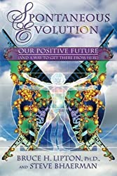 Spontaneous Evolution: Our Positive Future and a Way to Get There From Here by Bruce H. Lipton (2010-08-01)