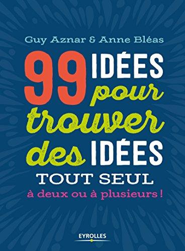 99 idées pour trouver des idées: Tout seul, à deux ou à plusieurs ! par Guy Aznar, Anne Bléas