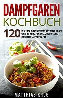Dampfgaren Kochbuch: 120 leckere Rezepte für eine gesunde