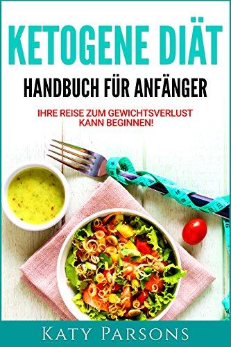 Ketogene Diät. Handbuch für Anfänger (Ketogene Ernährung): Ihre Reise zum Gewichtsverlust kann beginnen! -