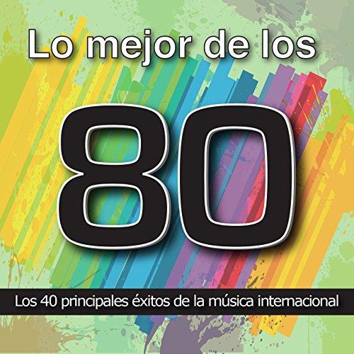 Lo Mejor de los 80: Los 40 Principales Éxitos de la Música Internacional. Cuarenta Canciones Pop Rock y Disco Años