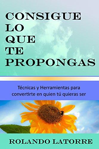 Consigue lo que te propongas: Técnicas y herramientas para convertirte en quien tú quieras ser (Spanish Edition)