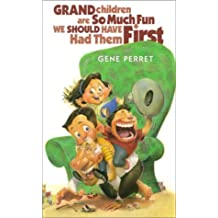 Grandchildren Are So Much Fun, We Should Have Had Them First by Gene Perret (2001-08-02)