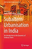 Subaltern Urbanisation in India: An Introduction to the Dynamics of Ordinary Towns (Exploring Urban Change in South Asia)