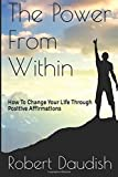 The Power From Within: How To Change Your Life Through Positive Affirmations: Volume 1 (Law of Attraction, Positive Thinking, Neuro Linguistic Programming Book)
