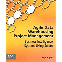 Agile Data Warehousing Project Management: Business Intelligence Systems Using Scrum by Hughes, Ralph (2012) Paperback