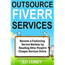 Outsource Fiverr Services: Become a Freelancing Service Marketer by Reselling Other People's Cheaper Services Online (English Edition)