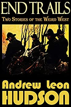 End Trails: Two Stories of the Weird West (English Edition) di [Hudson, Andrew Leon]