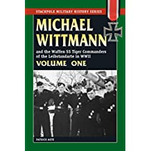 Michael Wittmann & the Waffen SS Tiger Commanders of the Leibstandarte in WWII: 1 (Stackpole Military History Series)