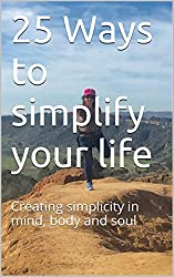 25 Ways to simplify your life: Creating simplicity in mind, body and soul (English Edition)