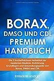 Borax, DMSO und CDL Premium Handbuch: Die 3 hocheffektiven Heilmittel der modernen Medizin. Einführung, Grundlagen und…