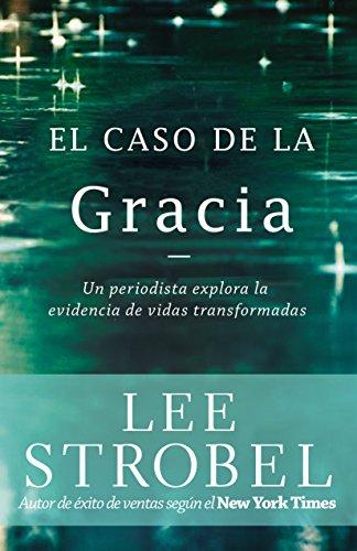 El caso de la gracia: Un periodista explora las evidencias de unas vidas transformadas por Lee Strobel