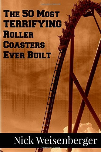 The 50 Most Terrifying Roller Coasters Ever Built by Nick Weisenberger (2014-09-02)