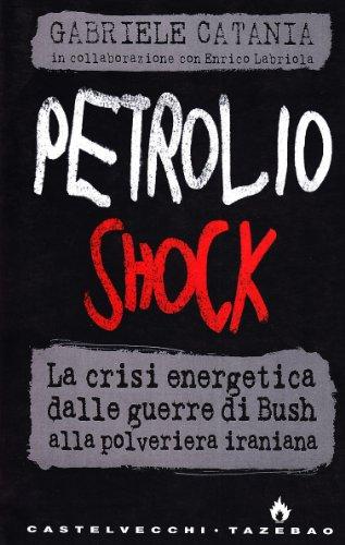 Petrolio shock. La crisi energetica dalle guerre di Bush alla polveriera iraniana di Gabriele Catania