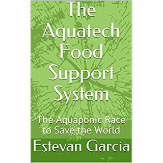 The Aquatech Food Support System: The Aquaponic Race to Save the World (Training Manual Book 3)