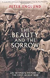 The Beauty And The Sorrow: An intimate history of the First World War by Peter Englund (2011-10-20)