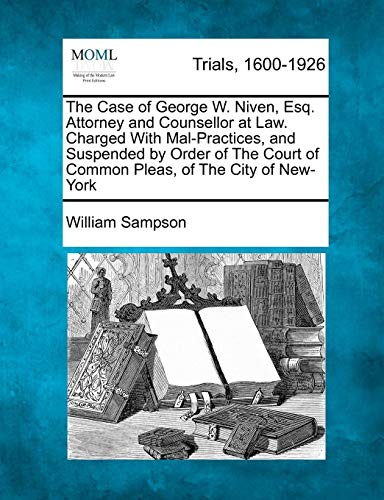 The Case of George W. Niven, Esq. Attorney and Counsellor at Law. Charged with Mal-Practices, and Suspended by Order of the Court of Common Pleas, of the City of New-York