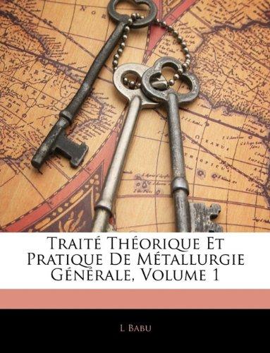 Traite Theorique Et Pratique de Metallurgie Generale, Volume 1 par L Babu