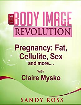 Pregnancy - Fat, Cellulite, Sex - and More (The Body Image Revolution Book 9) by [Ross, Sandy R, Mysko, Claire]