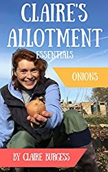 Onions: Everything You Need To Know To Grow Your Own (Claire's Allotment Essentials)