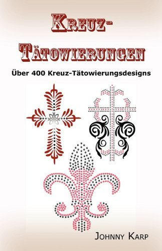 Kreuz-T???towierungen: ??ber 400 Kreuz-T???towierungsdesigns, Bilder und Ideen keltischer-, Stammes-, christlicher-, irischer- und gotischer Kreuze. by Johnny Karp (2010-07-20)