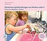 Elementare Spielhandlungen von Kindern unter 3: Erkennen, Begleiten, Fördern