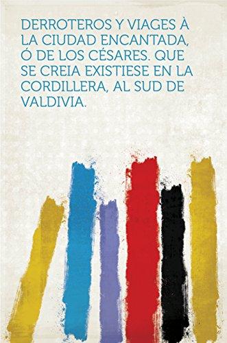 Derroteros y viages à la Ciudad Encantada, ó de los Césares. Que se creia existiese en la Cordillera, al sud de Valdivia.