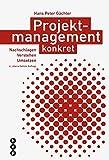 Projektmanagement konkret (Neuauflage): Nachschlagen   Verstehen   Umsetzen