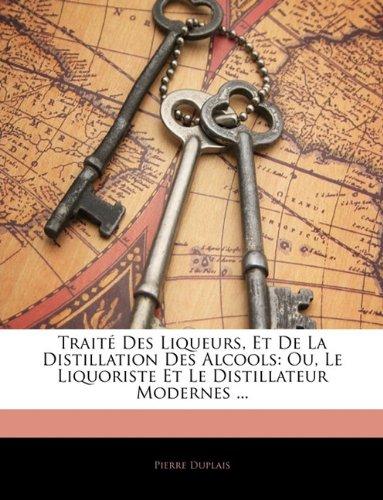 Traite Des Liqueurs, Et de la Distillation Des Alcools: Ou, Le Liquoriste Et Le Distillateur Modernes ... par Pierre Duplais