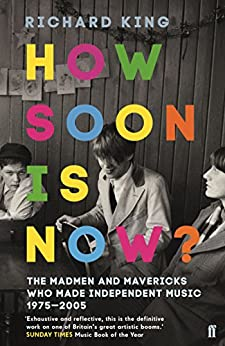 How Soon is Now?: The Madmen and Mavericks who made Independent Music 1975-2005 by [King, Richard]