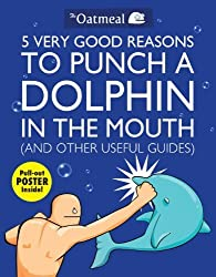 (5 VERY GOOD REASONS TO PUNCH A DOLPHIN IN THE MOUTH (AND OTHER USEFUL GUIDES) WITH POSTER ) By THE OATMEAL (Author) Paperback Published on (03, 2011)