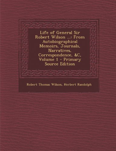 Life of General Sir Robert Wilson ...: From Autobiographical Memoirs, Journals, Narratives, Correspondence, &C, Volume 1