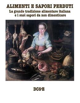 ALIMENTI E SAPORI PERDUTI: La grande tradizione alimentare italiana  e i suoi sapori da non dimenticare di [Morosetti, Alfredo]
