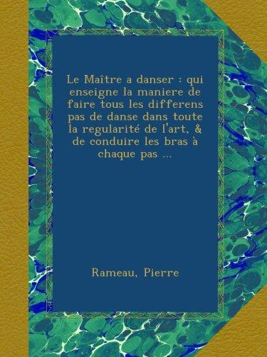 Le Maître a danser : qui enseigne la maniere de faire tous les differens pas de danse dans toute la regularité de l'art, & de conduire les bras à chaque pas ...