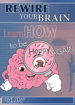 REWIRE YOUR BRAIN: LEARN HOW TO BE HAPPY AGAIN: Practical self-help to overcome depression, panic attacks, anxiety, stress, fear, mood swings, low self-esteem, ... rejection, disappointment (English Edition) van [Publishing, LIVE 2DAY]