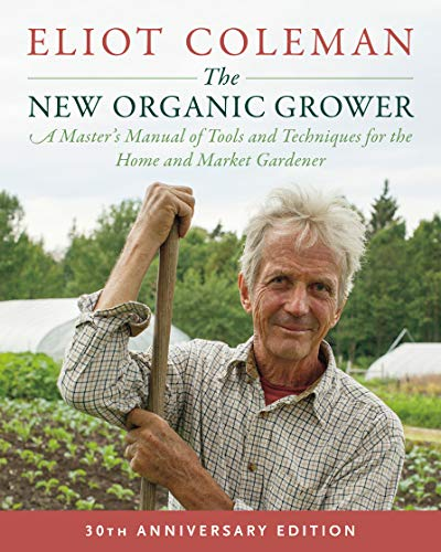 The New Organic Grower, 3rd Edition: A Master's Manual of Tools and Techniques for the Home and Market Gardener, 30th Anniversary Edition (English Edition) por Eliot Coleman