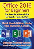 Office 2016 for Beginners: The Premiere User Guide for Work, Home & Play.: Cheat Sheets Edition: Hacks, Tips, Shortcuts & Tricks. (English Edition)
