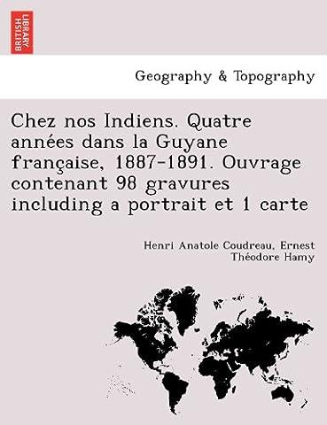 Chez Nos Indiens. Quatre Anne Es Dans La Guyane Franc Aise, 1887-1891. Ouvrage Contenant 98 Gravures Including a Portrait Et 1 Carte