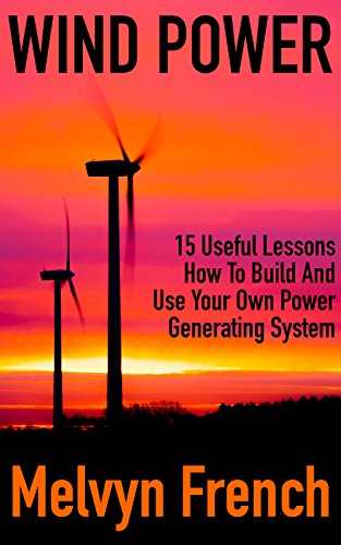 Wind Power: 15 Useful Lessons How To Build And Use Your Own Power Generating System (English Edition)