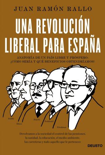 Una revolución liberal para España: Anatomía de un país libre y próspero: ¿cómo sería y qué beneficios obtendríamos? por Juan Ramón Rallo Julián