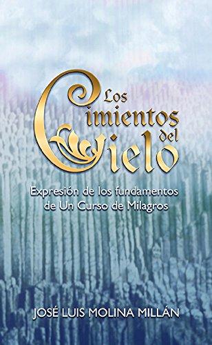 Los Cimientos del Cielo: Expresión de los fundamentos de Un Curso de Milagros por José Luis Molina Millán