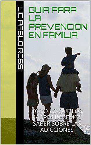 Guia para la Prevencion en Familia: TODO LO QUE LOS PADRES DEBEMOS SABER SOBRE LAS ADICCIONES por Lic Pablo Rossi